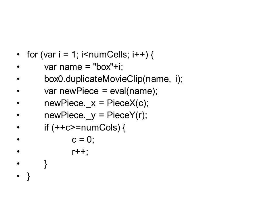 for (var i = 1; i<numCells; i++) { var name = box +i; box0.duplicateMovieClip(name, i); var newPiece = eval(name); newPiece._x = PieceX(c); newPiece._y = PieceY(r); if (++c>=numCols) { c = 0; r++; }