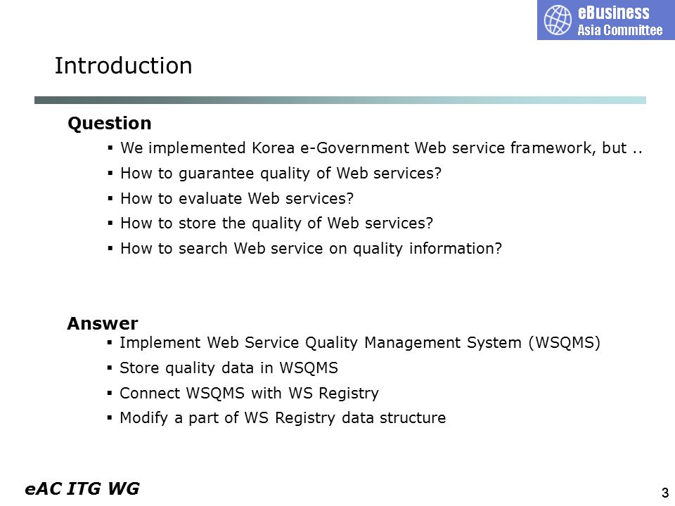 eAC ITG WG Web service provider 44 Quality Test Implementation of WSQMS  Automatic test by agent  Reference to TAD(Test Assertion Document)  XML type report  Test of performance, conformability, message reliability, and security WSQMS TAD (test assertion document)  distribute test program  request quality test  auto execution  refer TAD  perform quality test  send quality test result  inspect quality test report Quality test report(XML) TAD response time and throughput conformability message reliability security Web service system