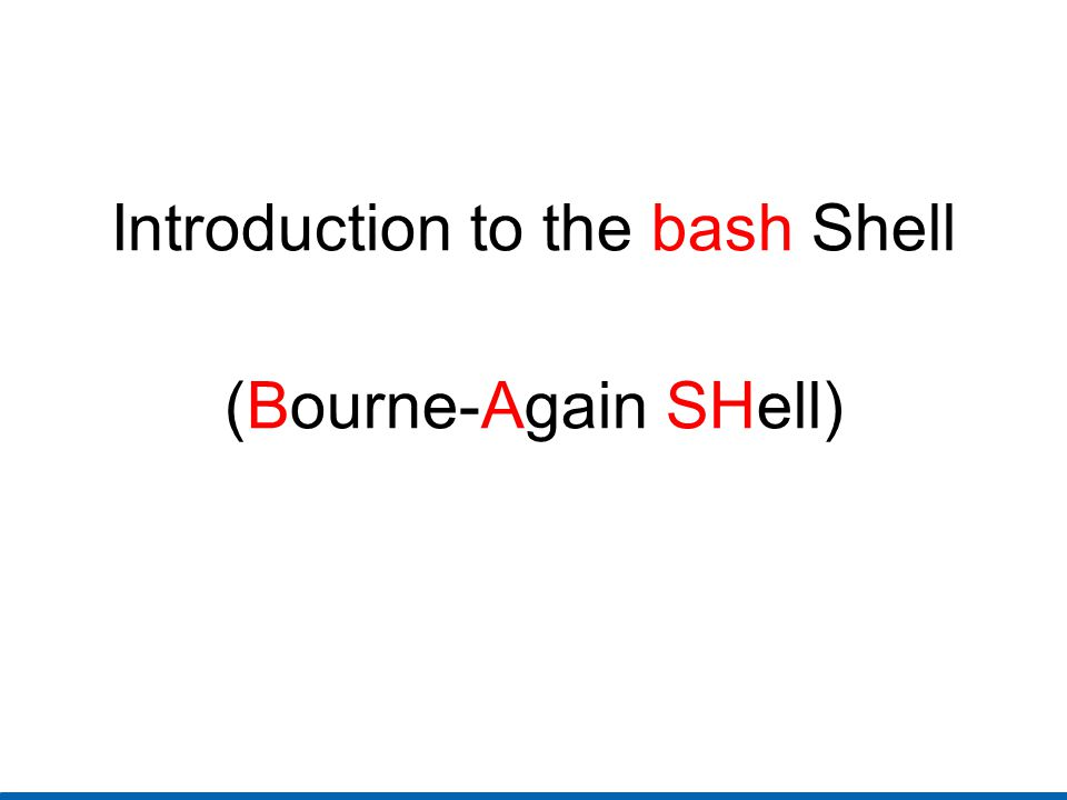 Introduction to the bash Shell (Bourne-Again SHell)
