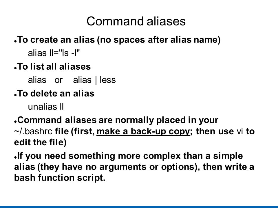 Command aliases To create an alias (no spaces after alias name) alias ll= ls -l To list all aliases alias or alias | less To delete an alias unalias ll Command aliases are normally placed in your ~/.bashrc file (first, make a back-up copy; then use vi to edit the file) If you need something more complex than a simple alias (they have no arguments or options), then write a bash function script.