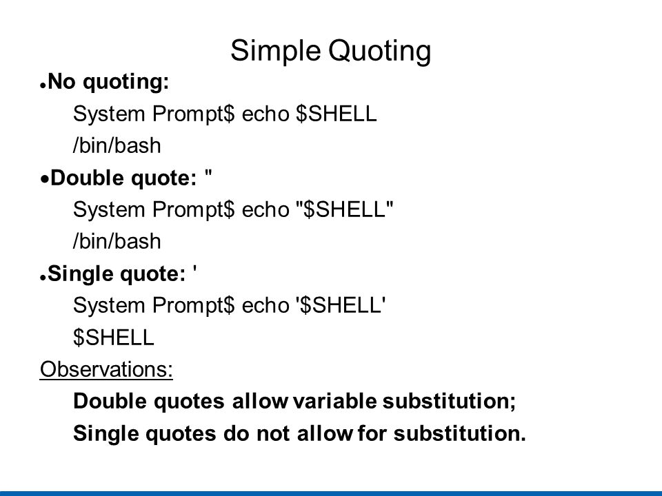 Simple Quoting No quoting: System Prompt$ echo $SHELL /bin/bash  Double quote: System Prompt$ echo $SHELL /bin/bash Single quote: System Prompt$ echo $SHELL $SHELL Observations: Double quotes allow variable substitution; Single quotes do not allow for substitution.