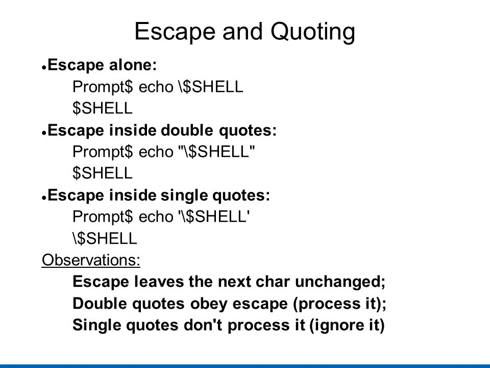 Escape and Quoting Escape alone: Prompt$ echo \$SHELL $SHELL Escape inside double quotes: Prompt$ echo \$SHELL $SHELL Escape inside single quotes: Prompt$ echo \$SHELL \$SHELL Observations: Escape leaves the next char unchanged; Double quotes obey escape (process it); Single quotes don t process it (ignore it)