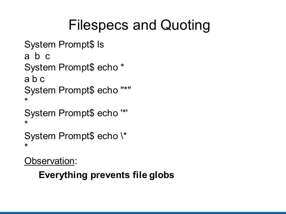 Filespecs and Quoting System Prompt$ ls a b c System Prompt$ echo * a b c System Prompt$ echo * * System Prompt$ echo * * System Prompt$ echo \* * Observation: Everything prevents file globs