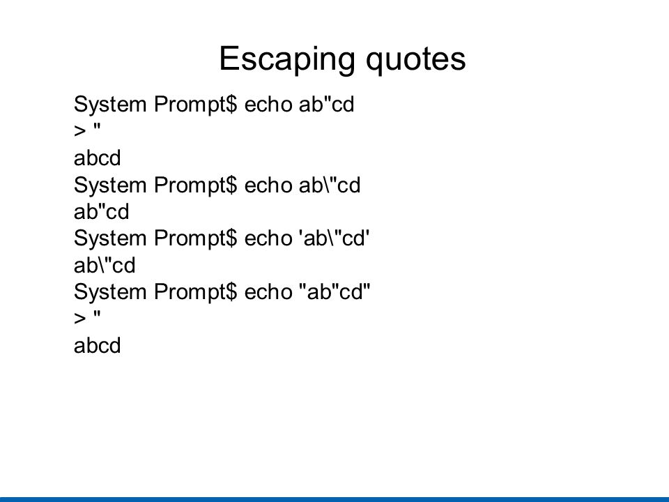 Escaping quotes System Prompt$ echo ab cd > abcd System Prompt$ echo ab\ cd ab cd System Prompt$ echo ab\ cd ab\ cd System Prompt$ echo ab cd > abcd