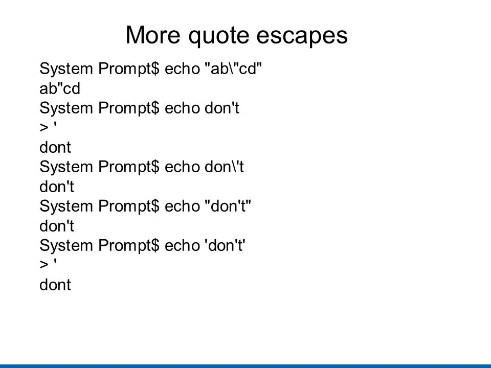 More quote escapes System Prompt$ echo ab\ cd ab cd System Prompt$ echo don t > dont System Prompt$ echo don\ t don t System Prompt$ echo don t don t System Prompt$ echo don t > dont
