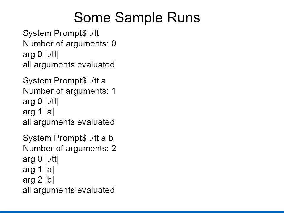 Some Sample Runs System Prompt$./tt Number of arguments: 0 arg 0 |./tt| all arguments evaluated System Prompt$./tt a Number of arguments: 1 arg 0 |./tt| arg 1 |a| all arguments evaluated System Prompt$./tt a b Number of arguments: 2 arg 0 |./tt| arg 1 |a| arg 2 |b| all arguments evaluated