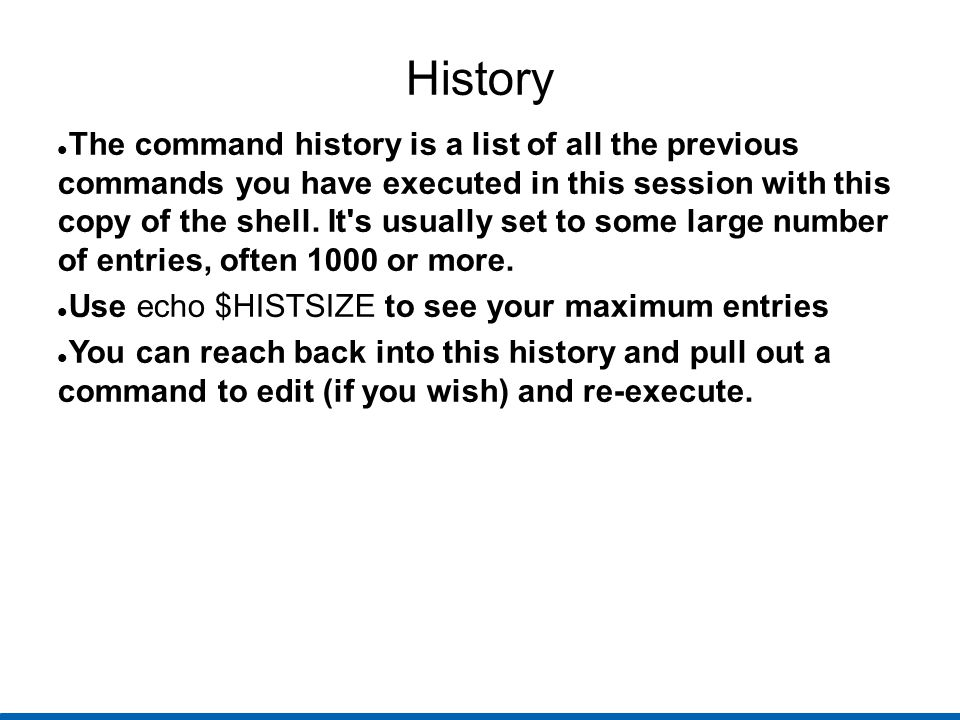 History The command history is a list of all the previous commands you have executed in this session with this copy of the shell.