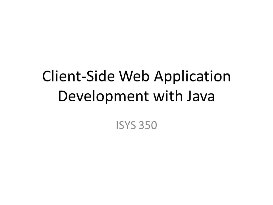 Client-Side Web Application Development with Java ISYS 350