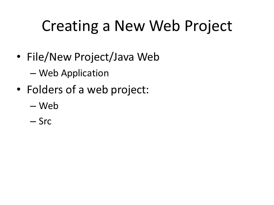 Creating a New Web Project File/New Project/Java Web – Web Application Folders of a web project: – Web – Src