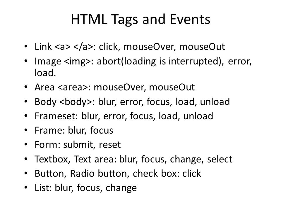 HTML Tags and Events Link : click, mouseOver, mouseOut Image : abort(loading is interrupted), error, load. Area : mouseOver, mouseOut Body : blur, err