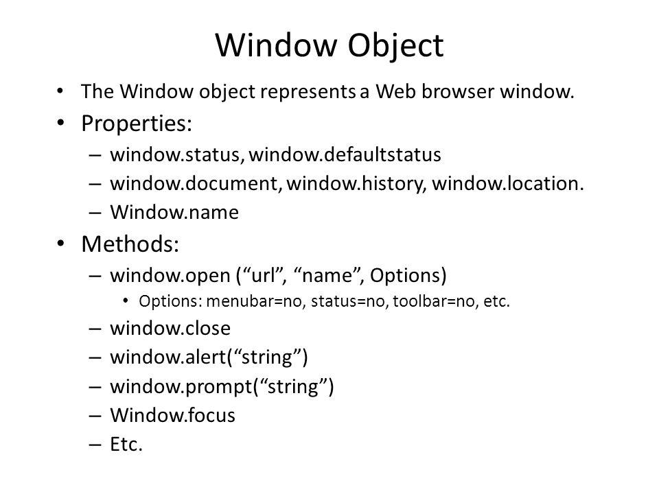 Window Object The Window object represents a Web browser window. Properties: – window.status, window.defaultstatus – window.document, window.history,