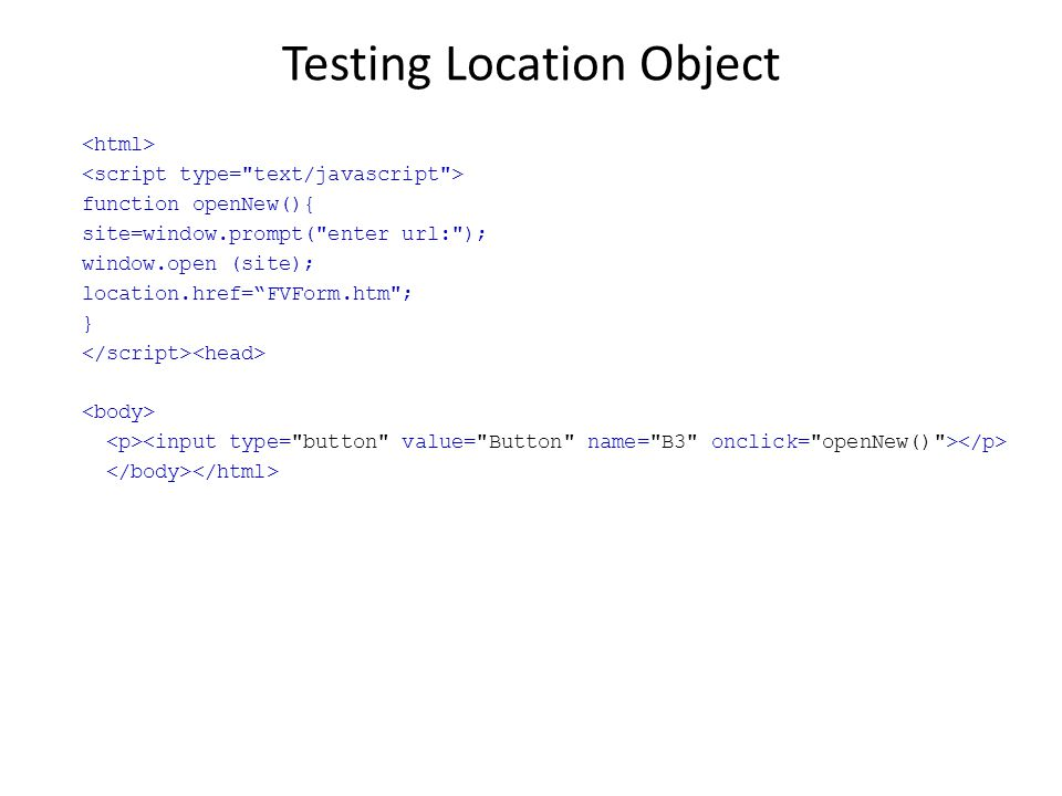 Testing Location Object function openNew(){ site=window.prompt( enter url: ); window.open (site); location.href= FVForm.htm ; }