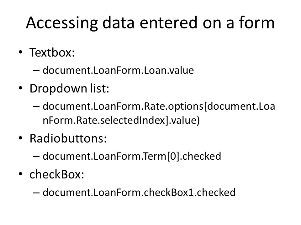 Accessing data entered on a form Textbox: – document.LoanForm.Loan.value Dropdown list: – document.LoanForm.Rate.options[document.Loa nForm.Rate.selectedIndex].value) Radiobuttons: – document.LoanForm.Term[0].checked checkBox: – document.LoanForm.checkBox1.checked