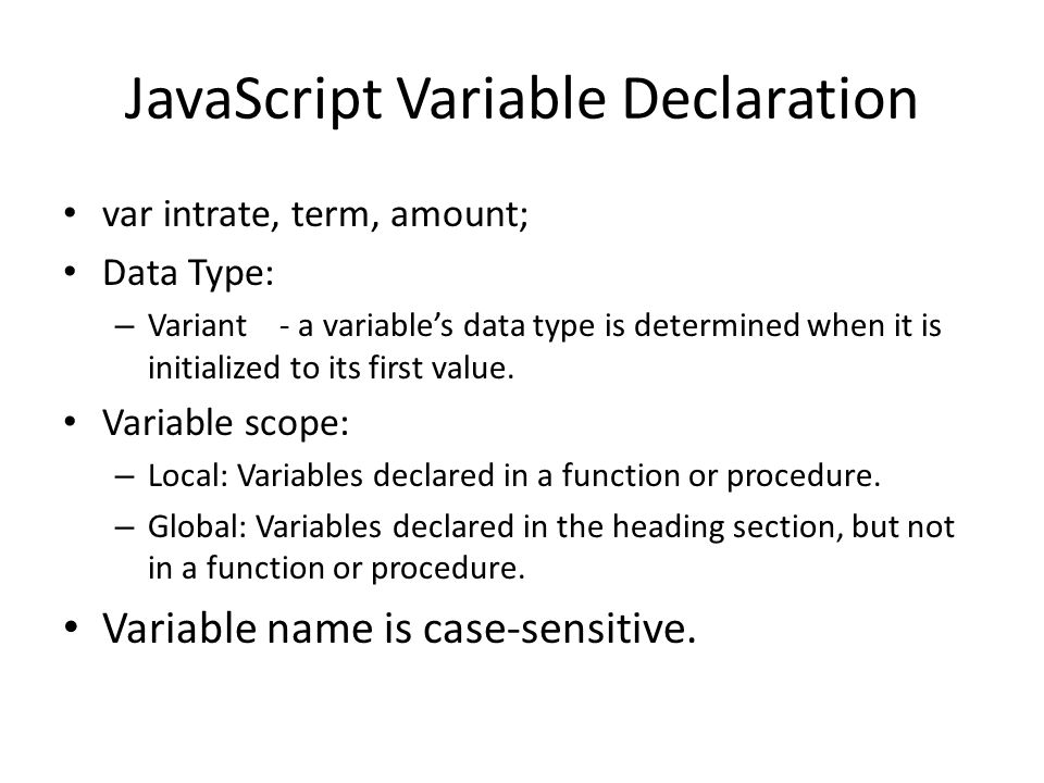 JavaScript Variable Declaration var intrate, term, amount; Data Type: – Variant - a variable's data type is determined when it is initialized to its f