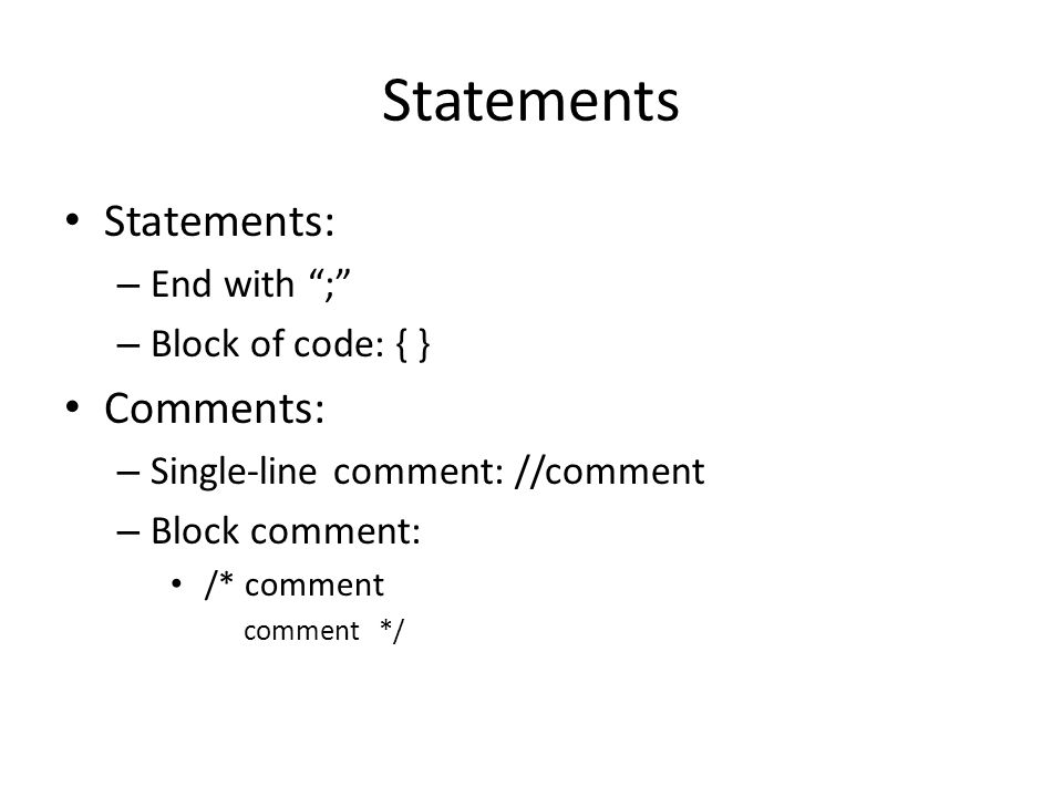 Statements Statements: – End with ; – Block of code: { } Comments: – Single-line comment: //comment – Block comment: /* comment comment */