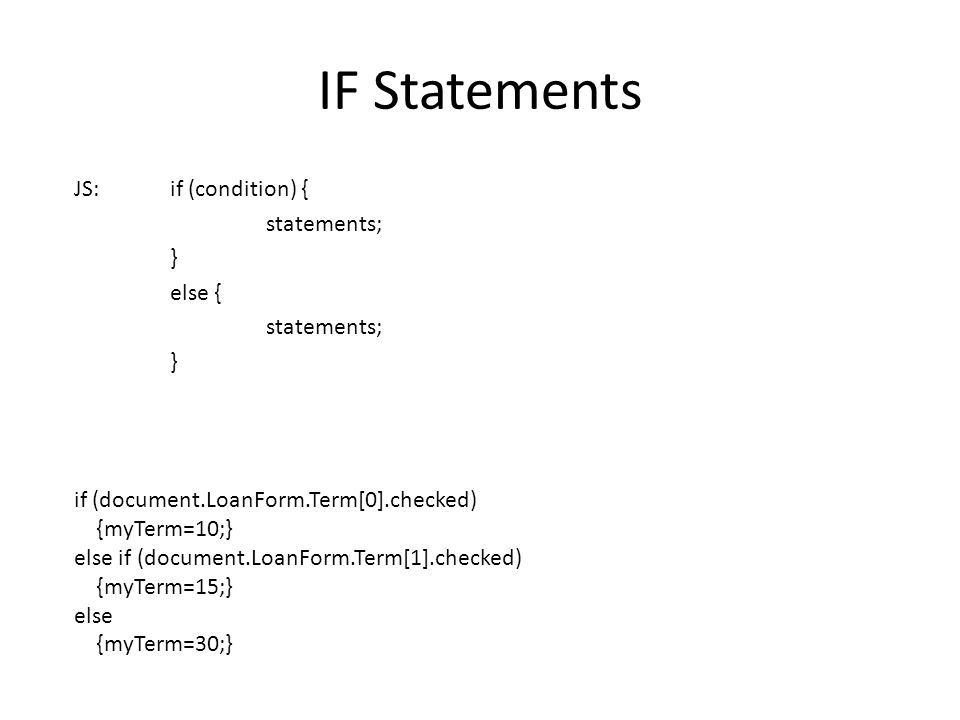 IF Statements JS:if (condition) { statements; } else { statements; } if (document.LoanForm.Term[0].checked) {myTerm=10;} else if (document.LoanForm.Term[1].checked) {myTerm=15;} else {myTerm=30;}