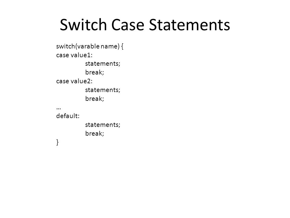 Switch Case Statements switch(varable name) { case value1: statements; break; case value2: statements; break; … default: statements; break; }