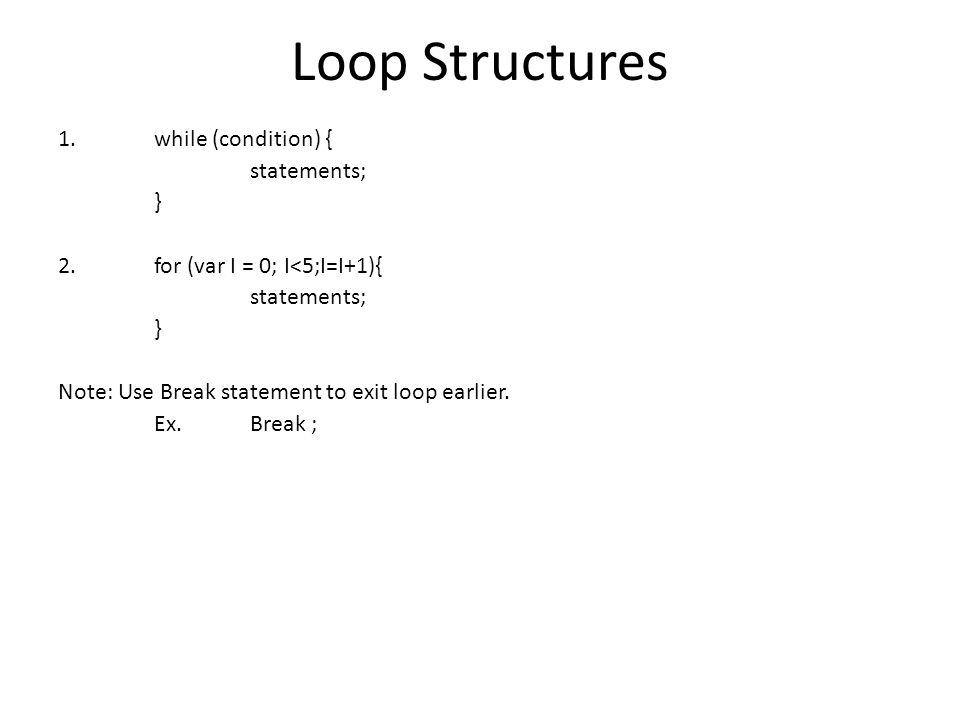 Loop Structures 1.while (condition) { statements; } 2. for (var I = 0; I<5;I=I+1){ statements; } Note: Use Break statement to exit loop earlier. Ex. B