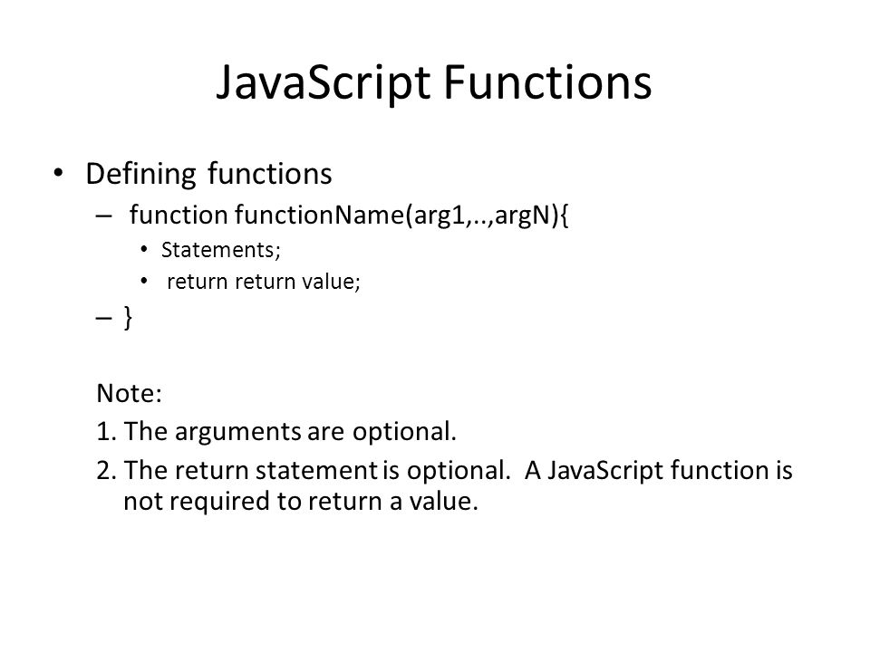 JavaScript Functions Defining functions – function functionName(arg1,..,argN){ Statements; return return value; – } Note: 1. The arguments are optiona