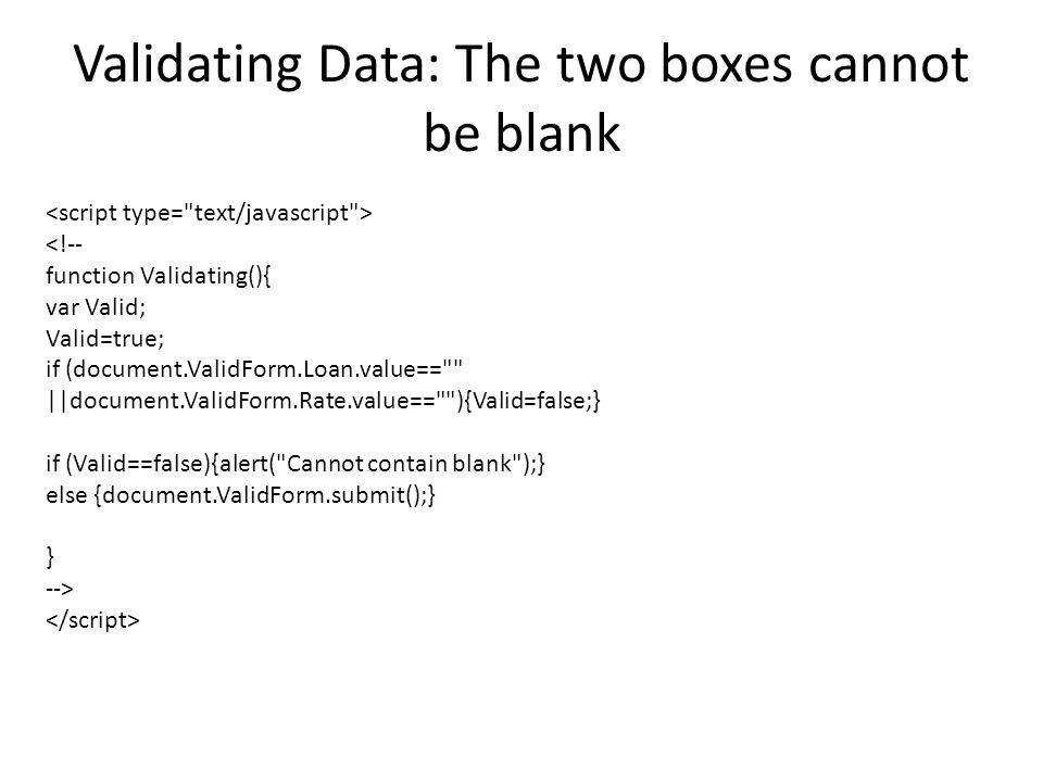 Validating Data: The two boxes cannot be blank <!-- function Validating(){ var Valid; Valid=true; if (document.ValidForm.Loan.value== ||document.ValidForm.Rate.value== ){Valid=false;} if (Valid==false){alert( Cannot contain blank );} else {document.ValidForm.submit();} } -->