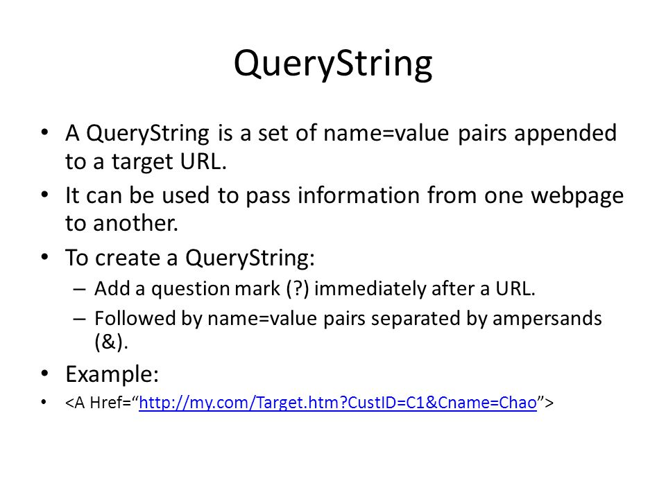QueryString A QueryString is a set of name=value pairs appended to a target URL. It can be used to pass information from one webpage to another. To cr