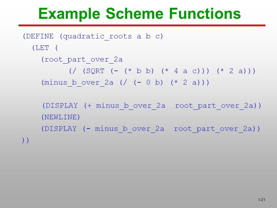 1-21 (DEFINE (quadratic_roots a b c) (LET ( (root_part_over_2a (/ (SQRT (- (* b b) (* 4 a c))) (* 2 a))) (minus_b_over_2a (/ (- 0 b) (* 2 a))) (DISPLAY (+ minus_b_over_2a root_part_over_2a)) (NEWLINE) (DISPLAY (- minus_b_over_2a root_part_over_2a)) )) Example Scheme Functions