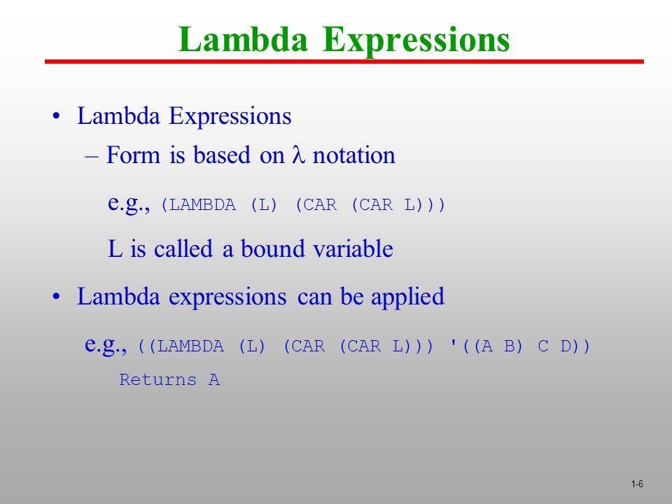1-6 Lambda Expressions –Form is based on notation e.g., (LAMBDA (L) (CAR (CAR L))) L is called a bound variable Lambda expressions can be applied e.g., ((LAMBDA (L) (CAR (CAR L))) ((A B) C D)) Returns A