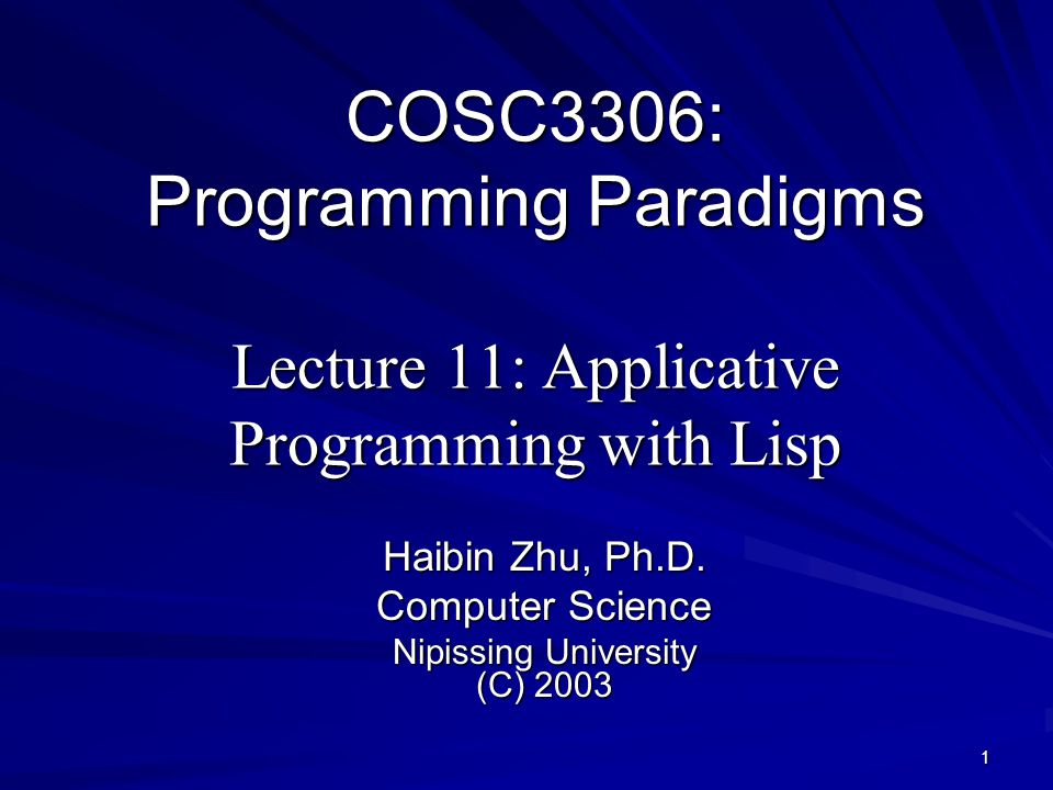 1 COSC3306: Programming Paradigms Lecture 11: Applicative Programming with Lisp Haibin Zhu, Ph.D.