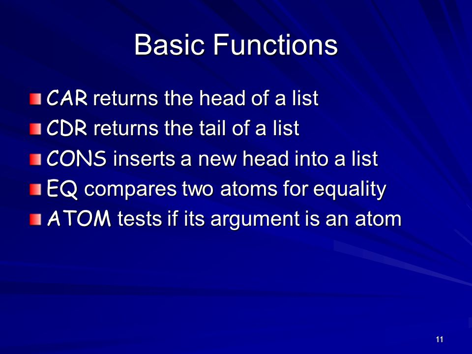 11 Basic Functions CAR returns the head of a list CDR returns the tail of a list CONS inserts a new head into a list EQ compares two atoms for equality ATOM tests if its argument is an atom