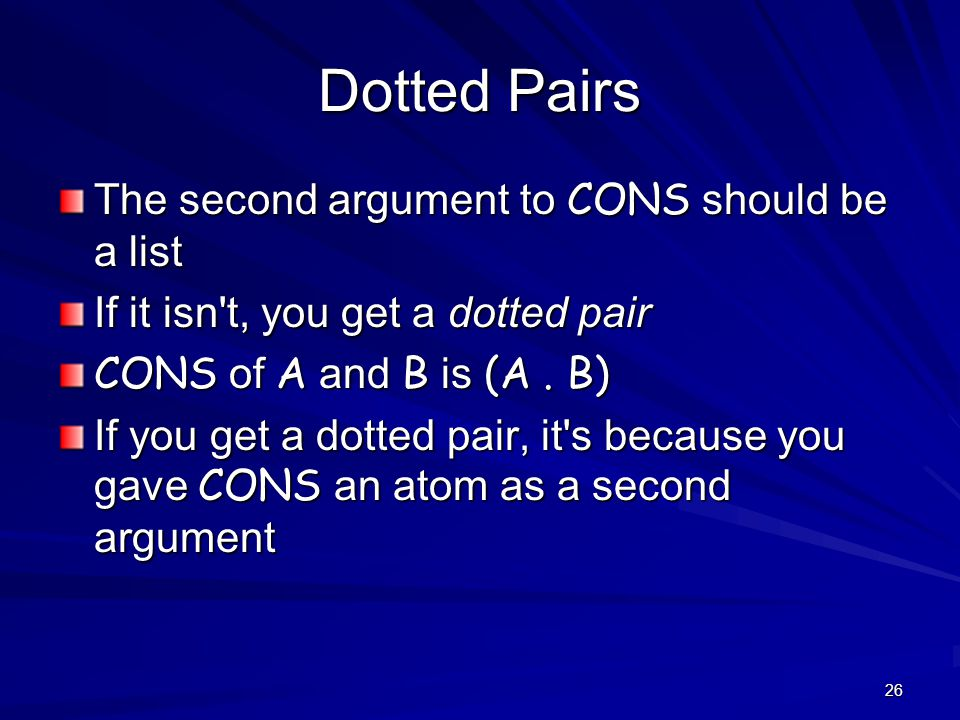 26 Dotted Pairs The second argument to CONS should be a list If it isn t, you get a dotted pair CONS of A and B is (A.