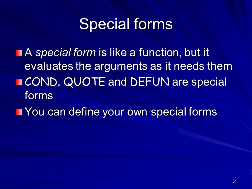 31 Special forms A special form is like a function, but it evaluates the arguments as it needs them COND, QUOTE and DEFUN are special forms You can define your own special forms