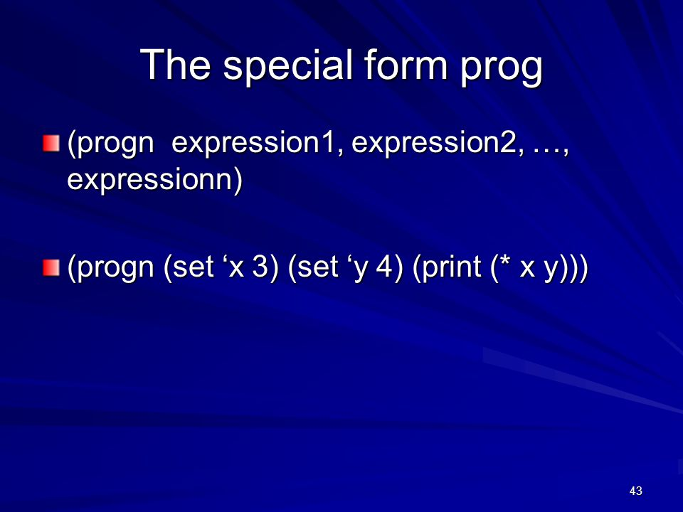 43 The special form prog (progn expression1, expression2, …, expressionn) (progn (set 'x 3) (set 'y 4) (print (* x y)))