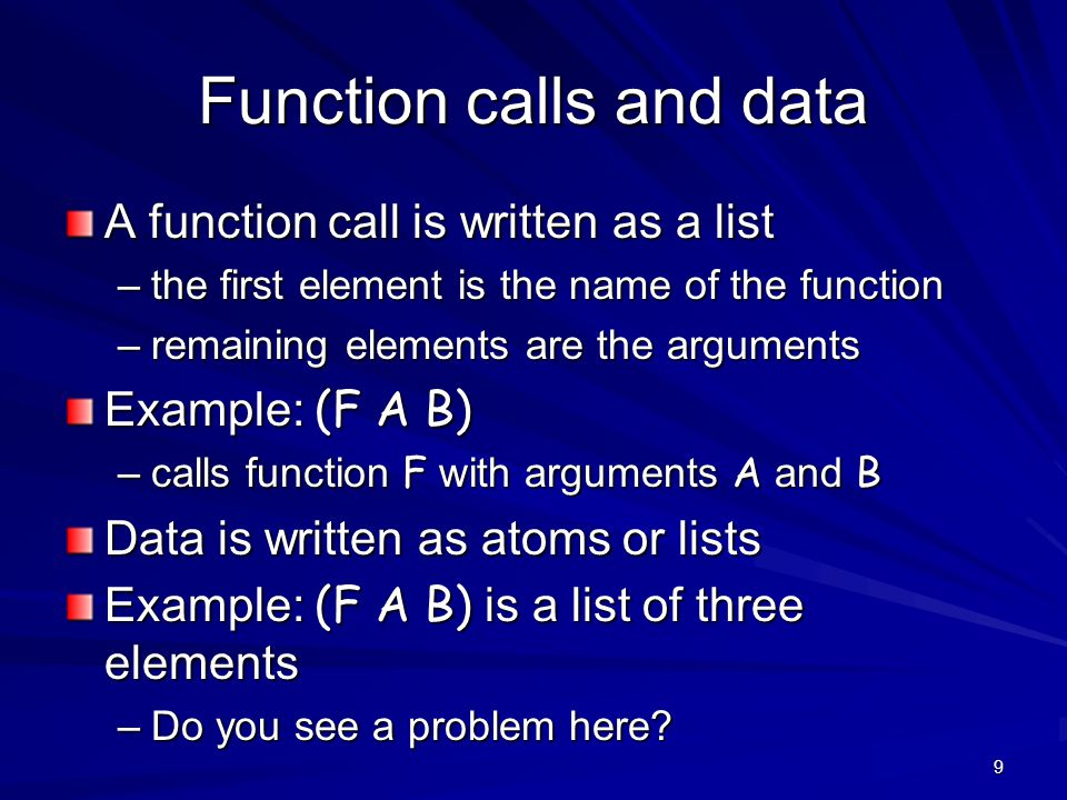9 Function calls and data A function call is written as a list –the first element is the name of the function –remaining elements are the arguments Example: (F A B) –calls function F with arguments A and B Data is written as atoms or lists Example: (F A B) is a list of three elements –Do you see a problem here