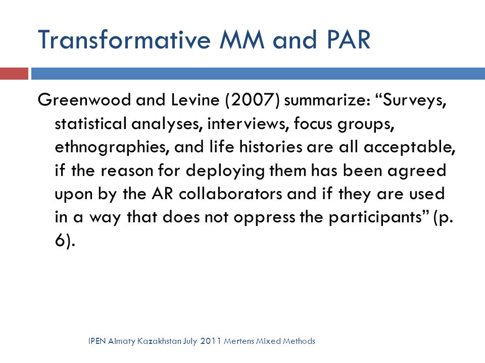 "Transformative MM and PAR Greenwood and Levine (2007) summarize: ""Surveys, statistical analyses, interviews, focus groups, ethnographies, and life his"