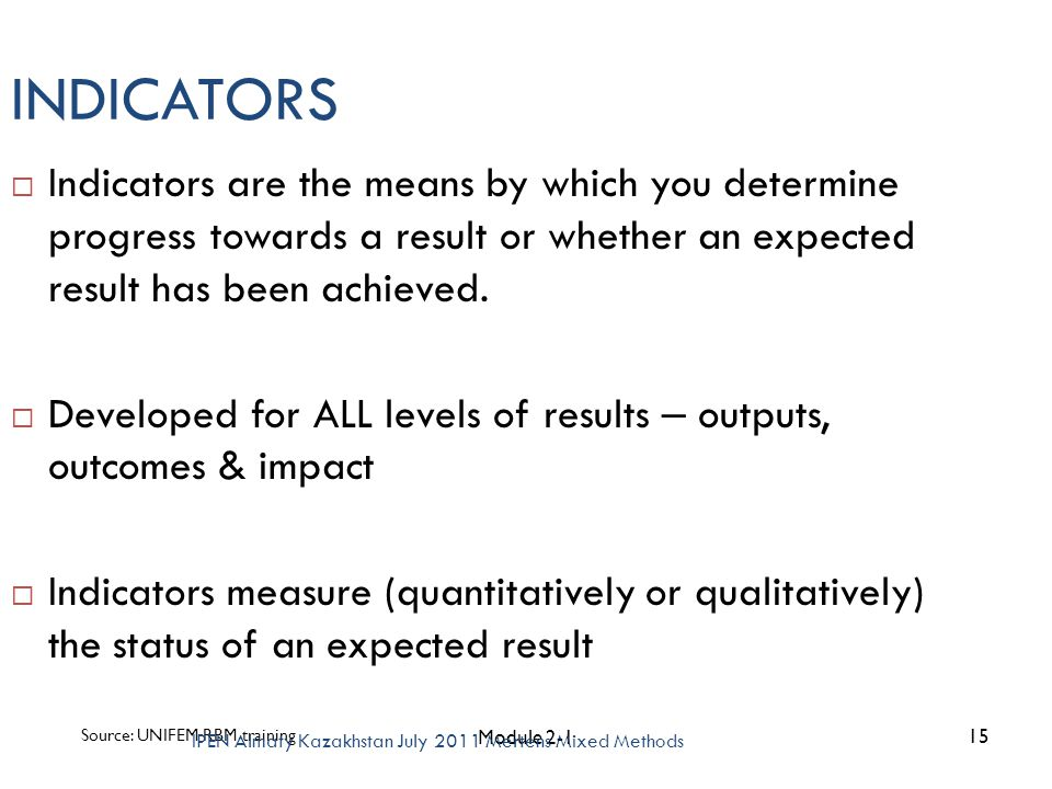 INDICATORS  Indicators are the means by which you determine progress towards a result or whether an expected result has been achieved.  Developed fo