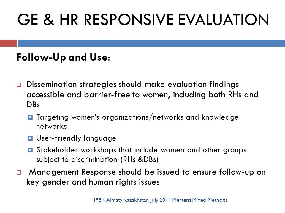 GE & HR RESPONSIVE EVALUATION IPEN Almaty Kazakhstan July 2011 Mertens Mixed Methods Follow-Up and Use :  Dissemination strategies should make evalua