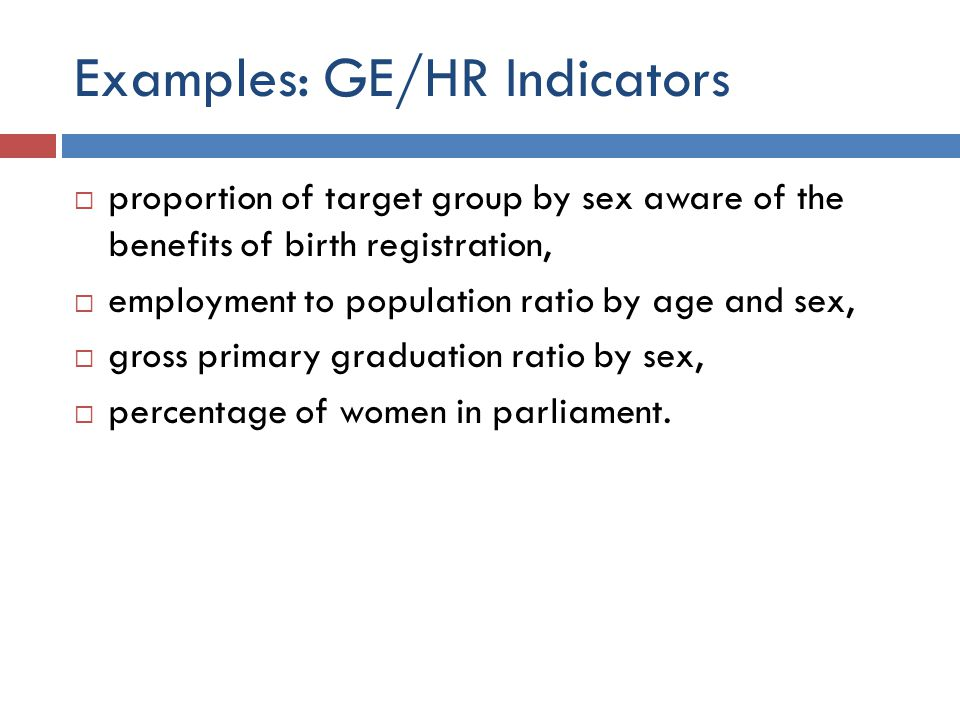 Examples: GE/HR Indicators  proportion of target group by sex aware of the benefits of birth registration,  employment to population ratio by age an