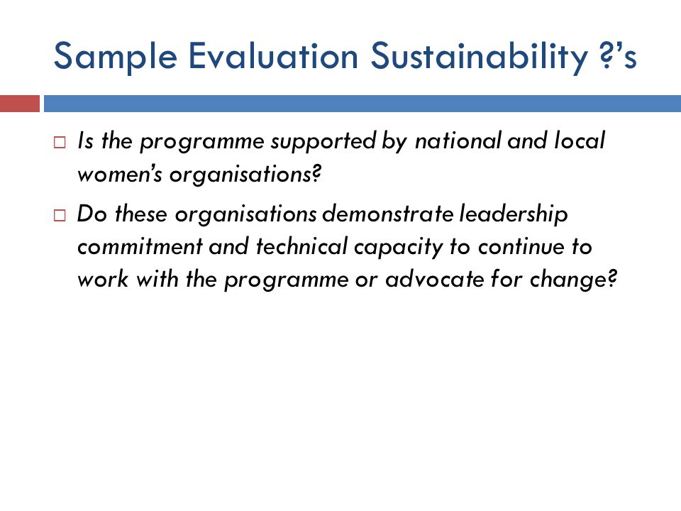 Sample Evaluation Sustainability ?'s  Is the programme supported by national and local women's organisations?  Do these organisations demonstrate le