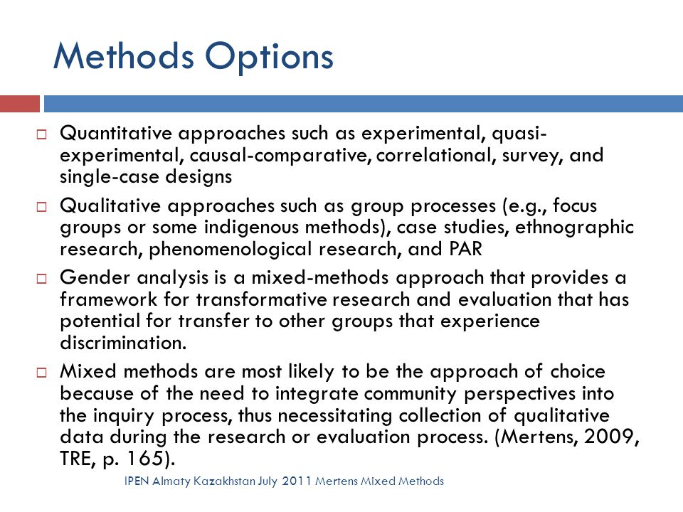 Methods Options  Quantitative approaches such as experimental, quasi- experimental, causal-comparative, correlational, survey, and single-case design