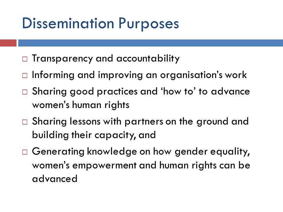 Dissemination Purposes  Transparency and accountability  Informing and improving an organisation's work  Sharing good practices and 'how to' to adv