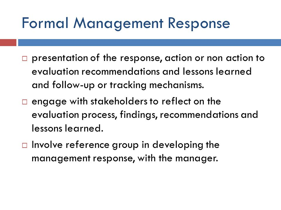 Formal Management Response  presentation of the response, action or non action to evaluation recommendations and lessons learned and follow-up or tra