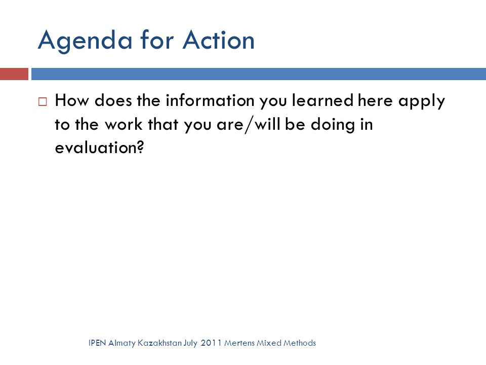 Agenda for Action  How does the information you learned here apply to the work that you are/will be doing in evaluation? IPEN Almaty Kazakhstan July