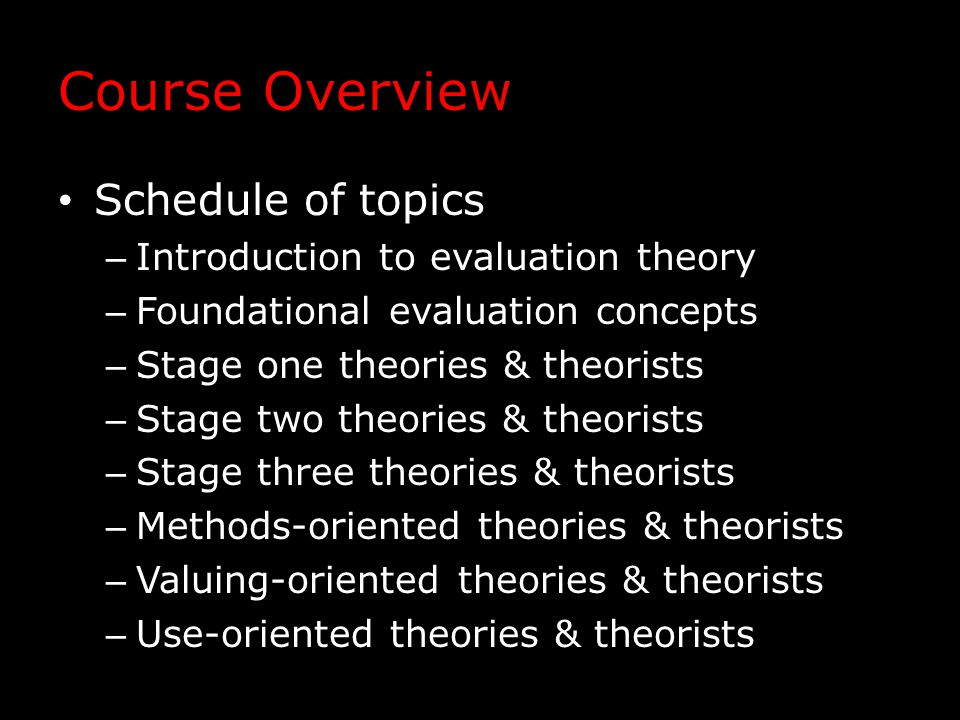 Course Overview Schedule of topics – Introduction to evaluation theory – Foundational evaluation concepts – Stage one theories & theorists – Stage two theories & theorists – Stage three theories & theorists – Methods-oriented theories & theorists – Valuing-oriented theories & theorists – Use-oriented theories & theorists