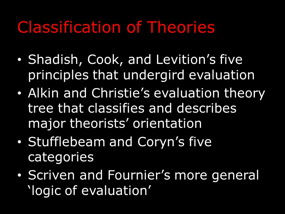 Classification of Theories Shadish, Cook, and Levition's five principles that undergird evaluation Alkin and Christie's evaluation theory tree that cl