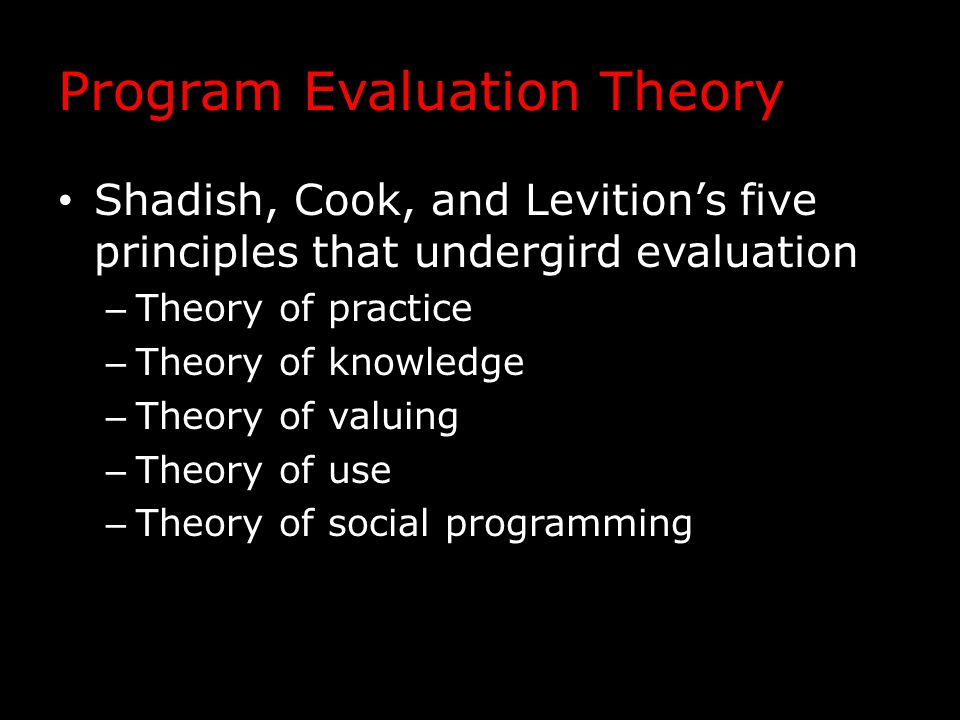 Program Evaluation Theory Shadish, Cook, and Levition's five principles that undergird evaluation – Theory of practice – Theory of knowledge – Theory