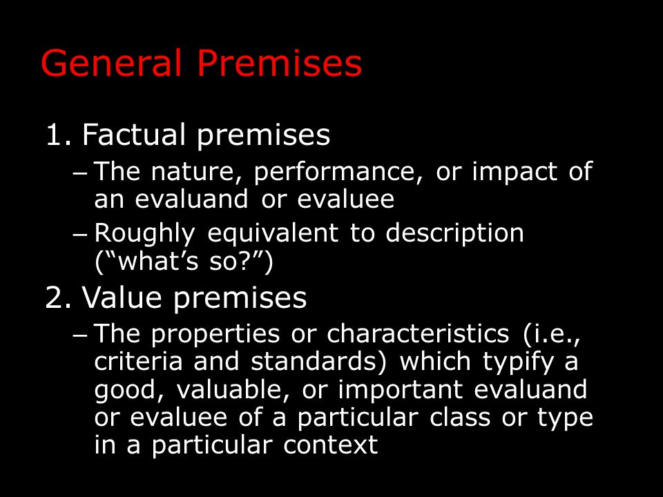 General Premises 1.Factual premises – The nature, performance, or impact of an evaluand or evaluee – Roughly equivalent to description ( what's so ) 2.Value premises – The properties or characteristics (i.e., criteria and standards) which typify a good, valuable, or important evaluand or evaluee of a particular class or type in a particular context
