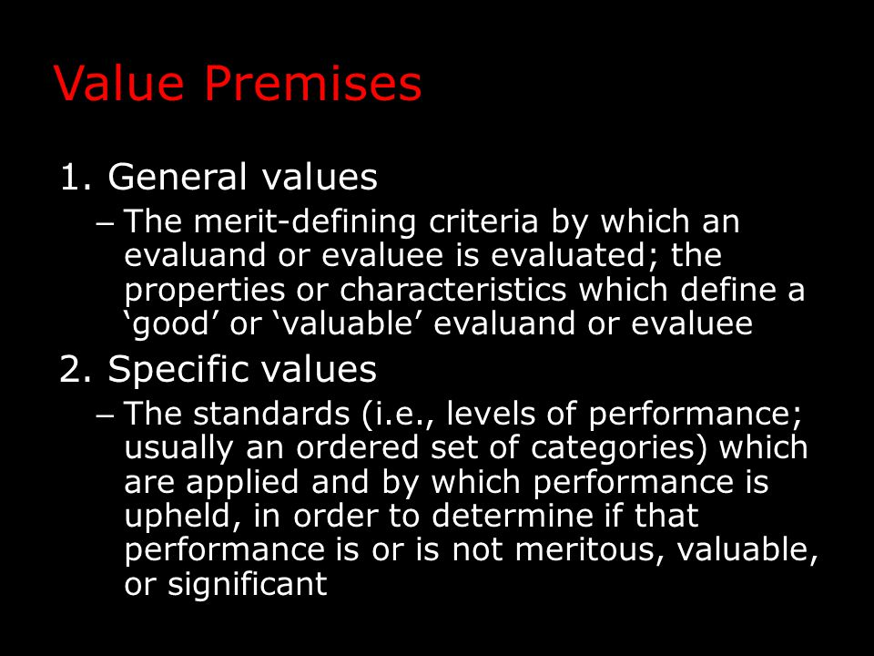 Value Premises 1.General values – The merit-defining criteria by which an evaluand or evaluee is evaluated; the properties or characteristics which de