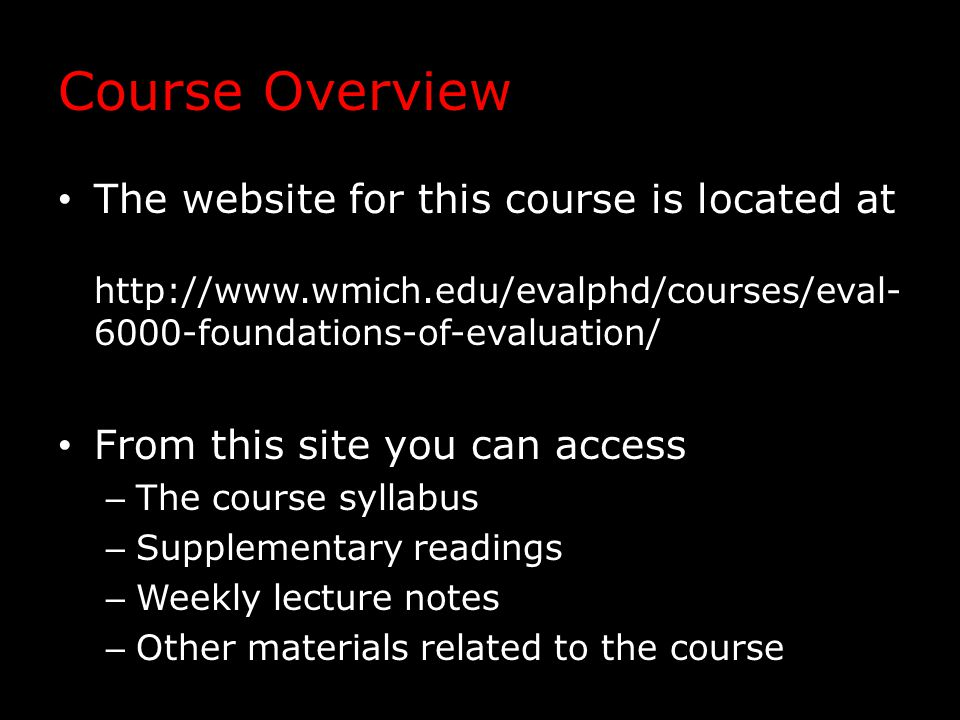 Course Overview The website for this course is located at http://www.wmich.edu/evalphd/courses/eval- 6000-foundations-of-evaluation/ From this site you can access – The course syllabus – Supplementary readings – Weekly lecture notes – Other materials related to the course
