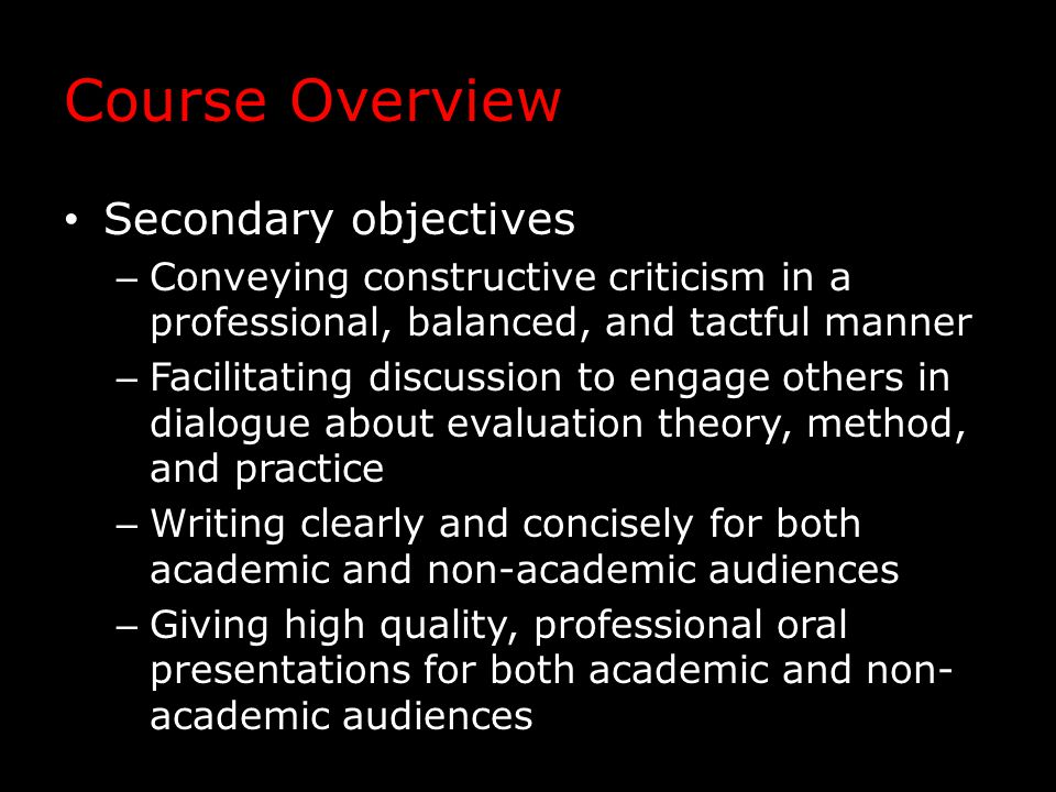 Course Overview Secondary objectives – Conveying constructive criticism in a professional, balanced, and tactful manner – Facilitating discussion to engage others in dialogue about evaluation theory, method, and practice – Writing clearly and concisely for both academic and non-academic audiences – Giving high quality, professional oral presentations for both academic and non- academic audiences