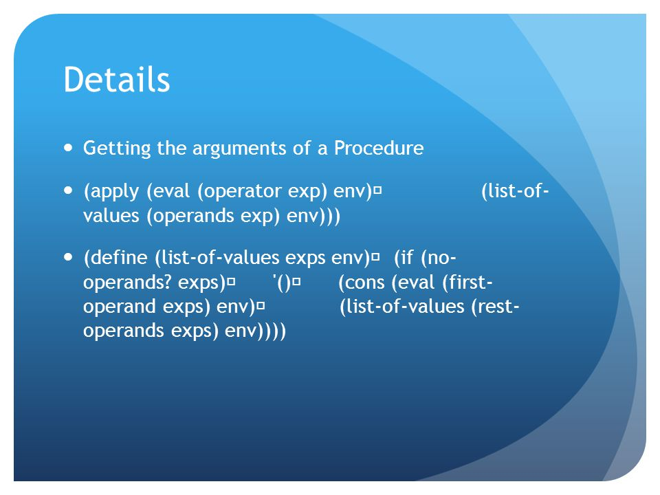 Details Getting the arguments of a Procedure (apply (eval (operator exp) env) (list-of- values (operands exp) env))) (define (list-of-values exps env)